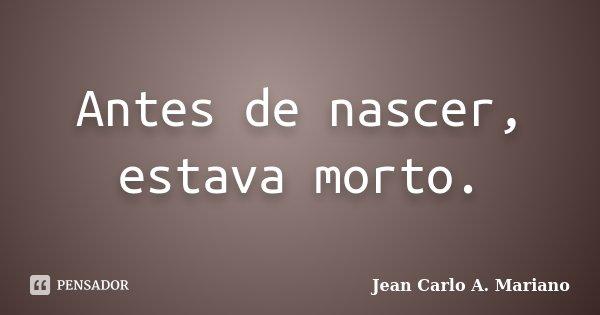 Antes de nascer, estava morto.... Frase de Jean Carlo A. Mariano.