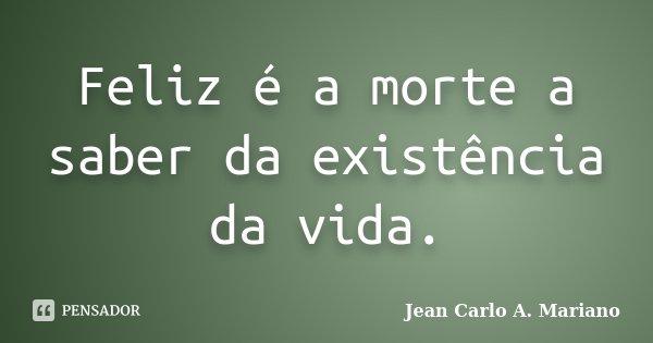 Feliz é a morte a saber da existência da vida.... Frase de Jean Carlo A. Mariano.
