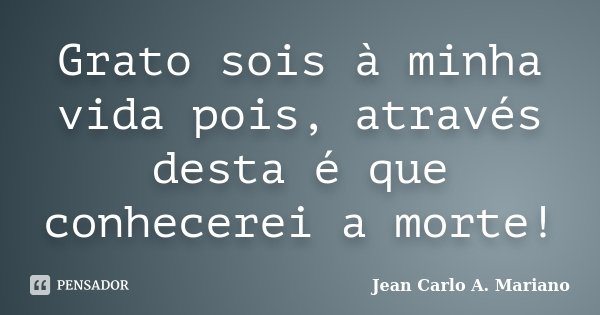 Grato sois à minha vida pois, através desta é que conhecerei a morte!... Frase de Jean Carlo A. Mariano.
