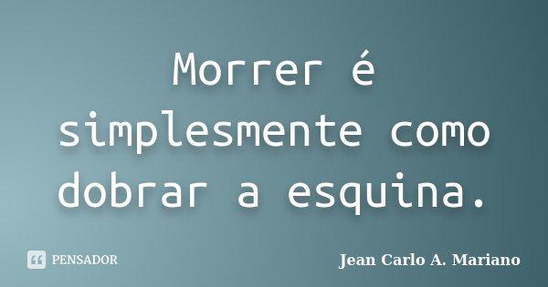 Morrer é simplesmente como dobrar a esquina.... Frase de Jean Carlo A. Mariano.