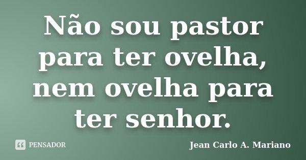 Não sou pastor para ter ovelha, nem ovelha para ter senhor.... Frase de Jean Carlo A. Mariano.