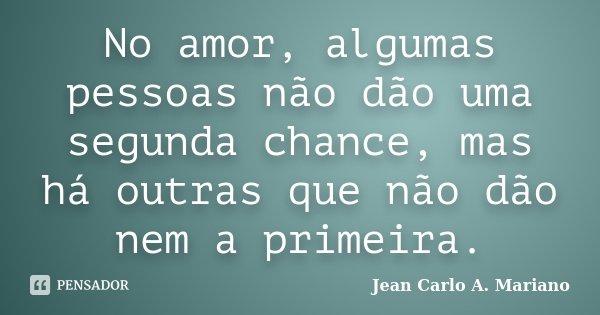 No amor, algumas pessoas não dão uma segunda chance, mas há outras que não dão nem a primeira.... Frase de Jean Carlo A. Mariano.