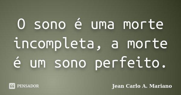 O sono é uma morte incompleta, a morte é um sono perfeito.... Frase de Jean Carlo A. Mariano.