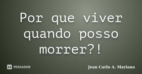 Por que viver quando posso morrer?!... Frase de Jean Carlo A. Mariano.