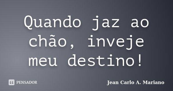 Quando jaz ao chão, inveje meu destino!... Frase de Jean Carlo A. Mariano.