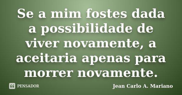 Se a mim fostes dada a possibilidade de viver novamente, a aceitaria apenas para morrer novamente.... Frase de Jean Carlo A. Mariano.