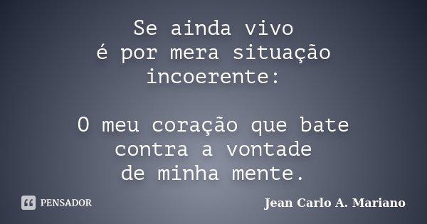 Se ainda vivo é por mera situação incoerente: O meu coração que bate contra a vontade de minha mente.... Frase de Jean Carlo A. Mariano.