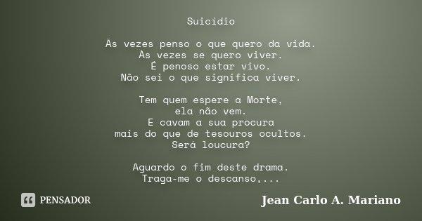 Suicídio Às vezes penso o que quero da vida. Às vezes se quero viver. É penoso estar vivo. Não sei o que significa viver. Tem quem espere a Morte, ela não vem. ... Frase de Jean Carlo A. Mariano.