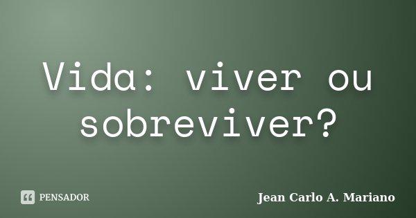 Vida: viver ou sobreviver?... Frase de Jean Carlo A. Mariano.