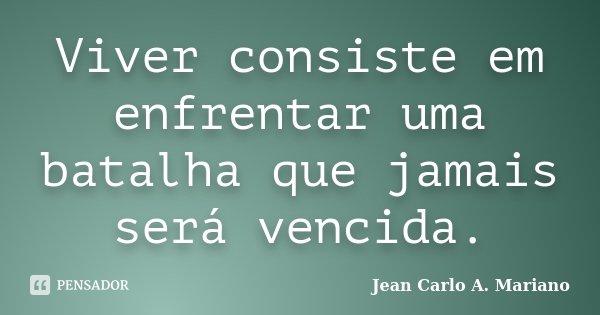 Viver consiste em enfrentar uma batalha que jamais será vencida.... Frase de Jean Carlo A. Mariano.