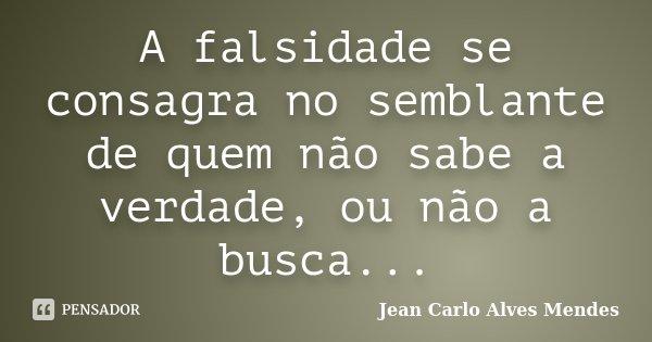A falsidade se consagra no semblante de quem não sabe a verdade, ou não a busca...... Frase de Jean Carlo Alves Mendes.