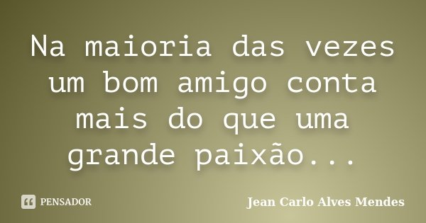Na maioria das vezes um bom amigo conta mais do que uma grande paixão...... Frase de Jean Carlo Alves Mendes.