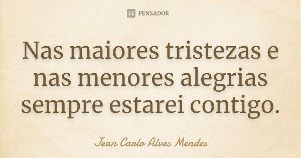 Nas maiores tristezas e nas menores alegrias sempre estarei contigo.... Frase de Jean Carlo Alves Mendes.