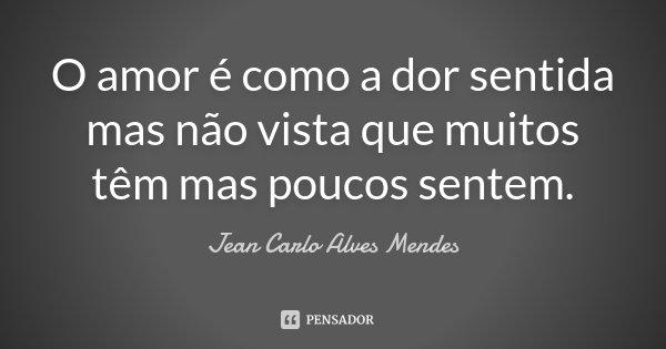 O amor é como a dor sentida mas não vista que muitos têm mas poucos sentem.... Frase de Jean Carlo Alves Mendes.