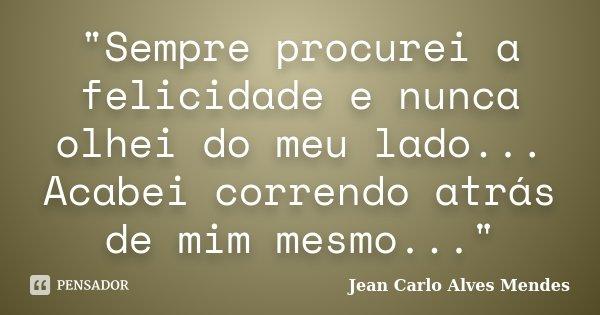 """""""Sempre procurei a felicidade e nunca olhei do meu lado... Acabei correndo atrás de mim mesmo...""""... Frase de Jean Carlo Alves Mendes."""