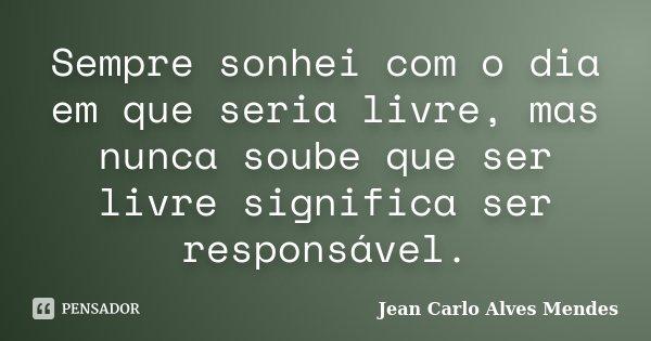 Sempre sonhei com o dia em que seria livre, mas nunca soube que ser livre significa ser responsável.... Frase de Jean Carlo Alves Mendes.