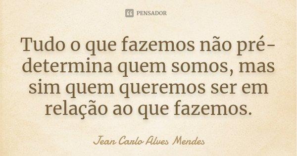 Tudo o que fazemos não pré-determina quem somos, mas sim quem queremos ser em relação ao que fazemos.... Frase de Jean Carlo Alves Mendes.