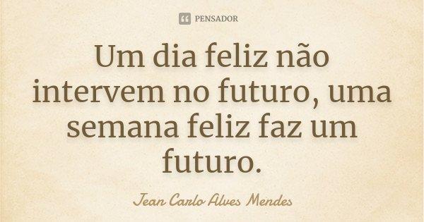 Um dia feliz não intervem no futuro, uma semana feliz faz um futuro.... Frase de Jean Carlo Alves Mendes.