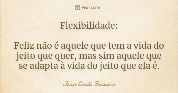 Flexibilidade: Feliz não é aquele que tem a vida do jeito que quer, mas sim aquele que se adapta à vida do jeito que ela é.... Frase de Jean Carlo Barusso.