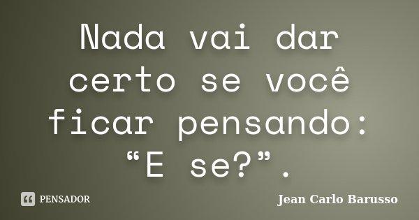 """Nada vai dar certo se você ficar pensando: """"E se?"""".... Frase de Jean Carlo Barusso."""