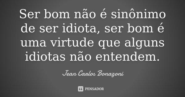 Ser Bom Não é Sinônimo De Ser Idiota,... Jean Carlos Bonazoni