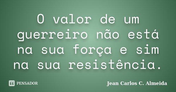 O valor de um guerreiro não está na sua força e sim na sua resistência.... Frase de Jean Carlos C. Almeida.