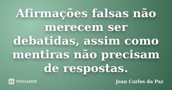 Afirmações falsas não merecem ser debatidas, assim como mentiras não precisam de respostas.... Frase de Jean Carlos da Paz.