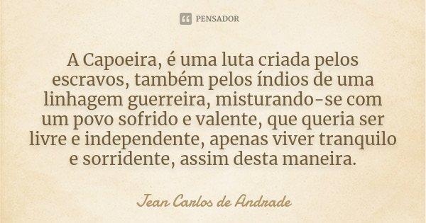 A Capoeira, é uma luta criada pelos escravos, também pelos índios de uma linhagem guerreira, misturando-se com um povo sofrido e valente, que queria ser livre e... Frase de Jean Carlos de Andrade.