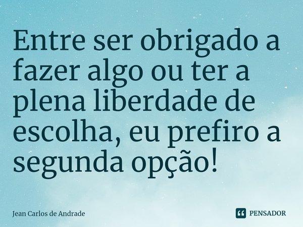Entre ser obrigado a fazer algo ou ter a plena liberdade de escolha, eu prefiro a segunda opção!... Frase de Jean Carlos de Andrade.