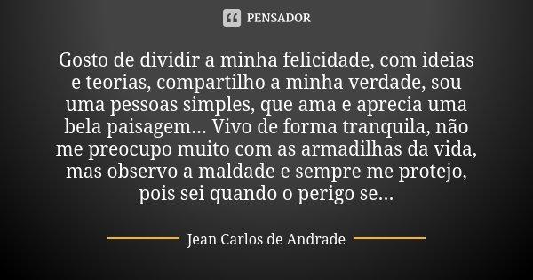 Gosto de dividir a minha felicidade, com ideias e teorias, compartilho a minha verdade, sou uma pessoas simples, que ama e aprecia uma bela paisagem... Vivo de ... Frase de Jean Carlos de Andrade.