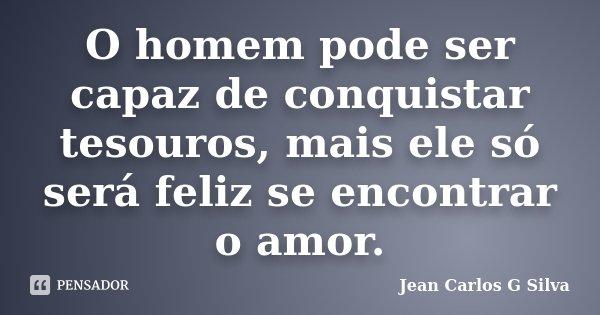 O homem pode ser capaz de conquistar tesouros, mais ele só será feliz se encontrar o amor.... Frase de Jean Carlos G Silva.