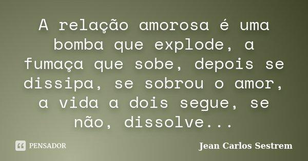 A relação amorosa é uma bomba que explode, a fumaça que sobe, depois se dissipa, se sobrou o amor, a vida a dois segue, se não, dissolve...... Frase de Jean Carlos Sestrem.