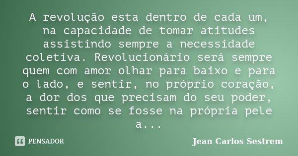 A revolução esta dentro de cada um, na capacidade de tomar atitudes assistindo sempre a necessidade coletiva. Revolucionário será sempre quem com amor olhar par... Frase de Jean Carlos Sestrem.