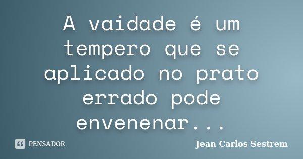 A vaidade é um tempero que se aplicado no prato errado pode envenenar...... Frase de Jean Carlos Sestrem.