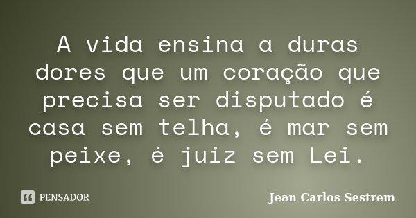 A vida ensina a duras dores que um coração que precisa ser disputado é casa sem telha, é mar sem peixe, é juiz sem Lei.... Frase de Jean Carlos Sestrem.