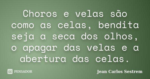 Choros e velas são como as celas, bendita seja a seca dos olhos, o apagar das velas e a abertura das celas.... Frase de Jean Carlos Sestrem.