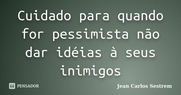 Cuidado para quando for pessimista não dar idéias à seus inimigos... Frase de Jean Carlos Sestrem.