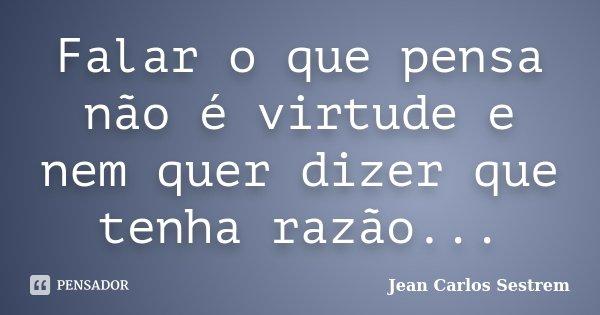 Falar o que pensa não é virtude e nem quer dizer que tenha razão...... Frase de Jean Carlos Sestrem.