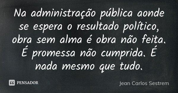 Na administração pública aonde se espera o resultado político, obra sem alma é obra não feita. É promessa não cumprida. É nada mesmo que tudo.... Frase de Jean Carlos Sestrem.