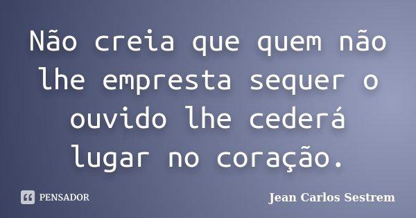 Não creia que quem não lhe empresta sequer o ouvido lhe cederá lugar no coração.... Frase de Jean Carlos Sestrem.