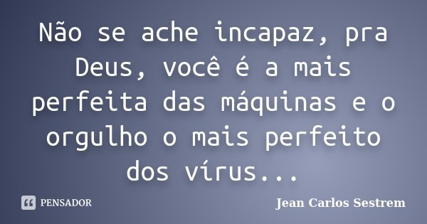 Não se ache incapaz, pra Deus, você é a mais perfeita das máquinas e o orgulho o mais perfeito dos vírus...... Frase de Jean Carlos Sestrem.