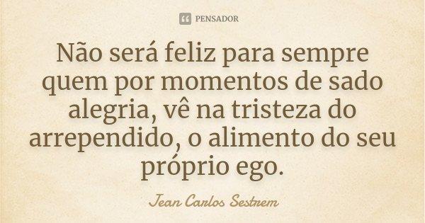 Não será feliz para sempre quem por momentos de sado alegria, vê na tristeza do arrependido, o alimento do seu próprio ego.... Frase de Jean Carlos Sestrem.