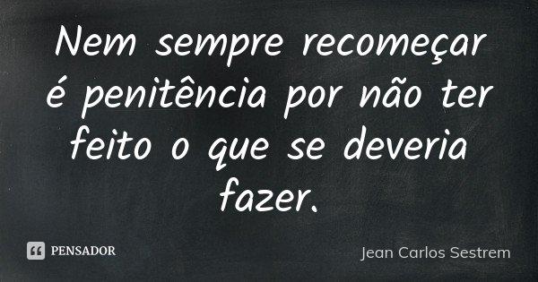 Nem sempre recomeçar é penitência por não ter feito o que se deveria fazer.... Frase de Jean Carlos Sestrem.