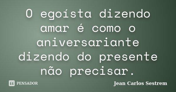 O egoísta dizendo amar é como o aniversariante dizendo do presente não precisar.... Frase de Jean Carlos Sestrem.