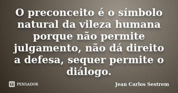 O preconceito é o símbolo natural da vileza humana porque não permite julgamento, não dá direito a defesa, sequer permite o diálogo.... Frase de Jean Carlos Sestrem.