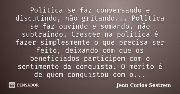 Política se faz conversando e discutindo, não gritando... Política se faz ouvindo e somando, não subtraindo. Crescer na política é fazer simplesmente o que prec... Frase de Jean Carlos Sestrem.
