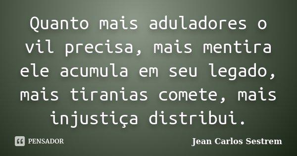 Quanto mais aduladores o vil precisa, mais mentira ele acumula em seu legado, mais tiranias comete, mais injustiça distribui.... Frase de Jean Carlos Sestrem.