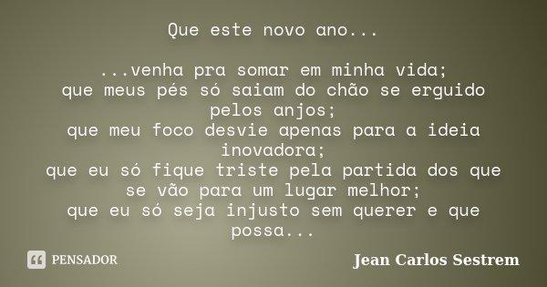 Que este novo ano... ...venha pra somar em minha vida; que meus pés só saiam do chão se erguido pelos anjos; que meu foco desvie apenas para a ideia inovadora; ... Frase de Jean Carlos Sestrem.