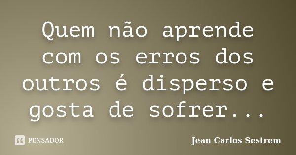 Quem não aprende com os erros dos outros é disperso e gosta de sofrer...... Frase de Jean Carlos Sestrem.