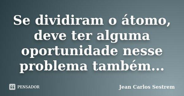 Se dividiram o átomo, deve ter alguma oportunidade nesse problema também...... Frase de Jean Carlos Sestrem.